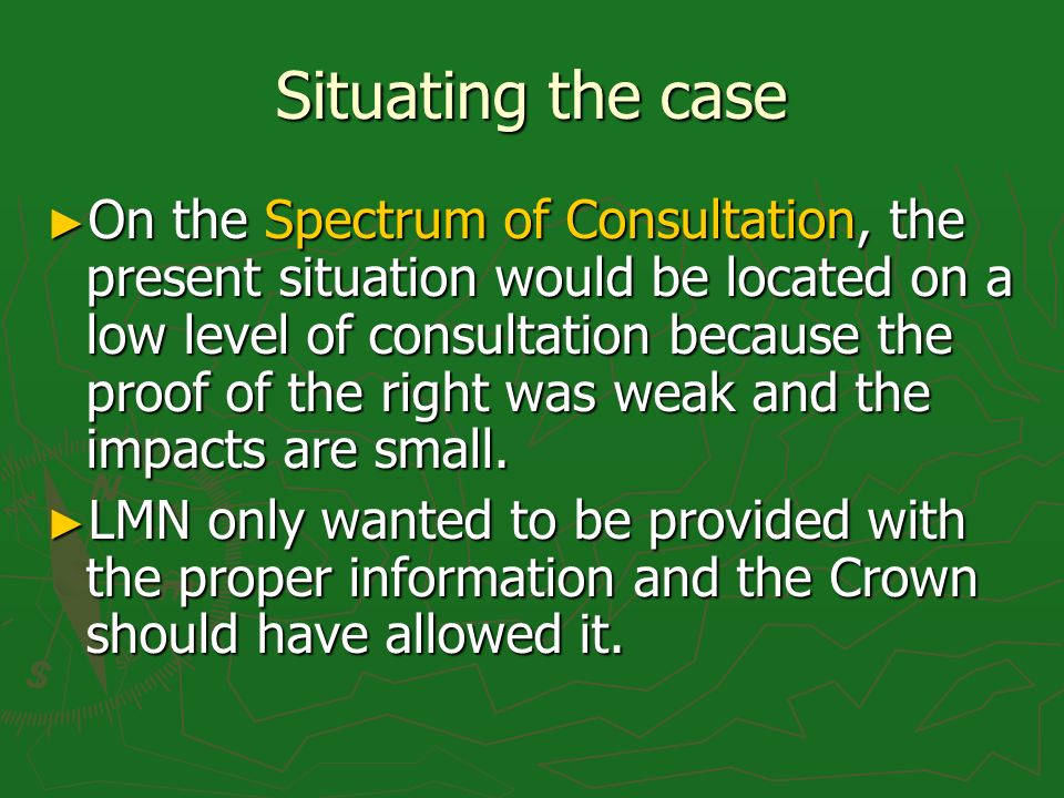 Situating the case On the Spectrum of Consultation, the present situation would be located on a low level of consultation because the proof of the right was weak and the impacts are small.