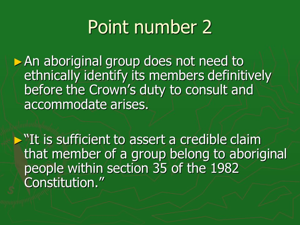 Point number 2 An aboriginal group does not need to ethnically identify its members definitively before the Crowns duty to consult and accommodate arises.