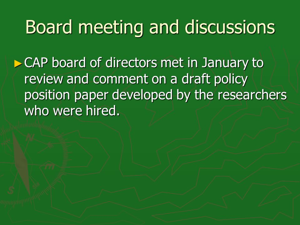 Board meeting and discussions CAP board of directors met in January to review and comment on a draft policy position paper developed by the researcher