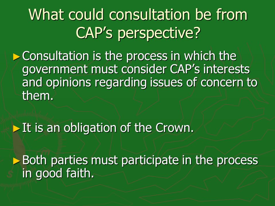 What could consultation be from CAPs perspective? Consultation is the process in which the government must consider CAPs interests and opinions regard