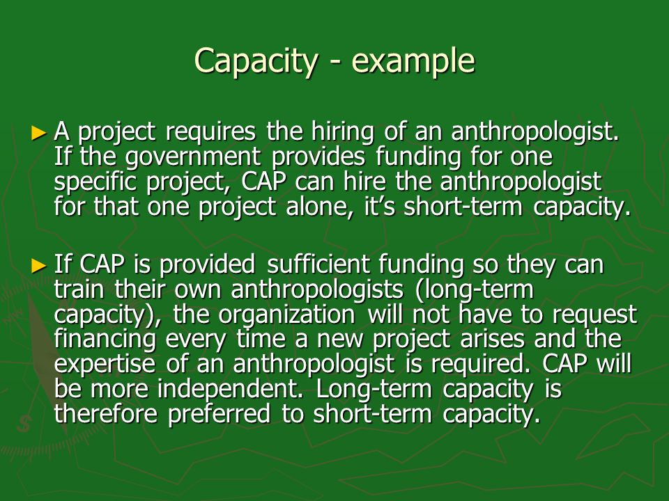 Capacity - example A project requires the hiring of an anthropologist. If the government provides funding for one specific project, CAP can hire the a