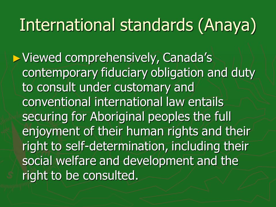 International standards (Anaya) Viewed comprehensively, Canadas contemporary fiduciary obligation and duty to consult under customary and conventional