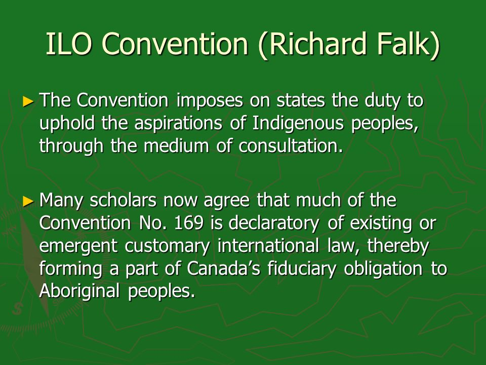 ILO Convention (Richard Falk) The Convention imposes on states the duty to uphold the aspirations of Indigenous peoples, through the medium of consult