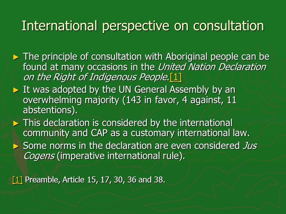 International perspective on consultation The principle of consultation with Aboriginal people can be found at many occasions in the United Nation Declaration on the Right of Indigenous People.[1] The principle of consultation with Aboriginal people can be found at many occasions in the United Nation Declaration on the Right of Indigenous People.[1][1] It was adopted by the UN General Assembly by an overwhelming majority (143 in favor, 4 against, 11 abstentions).