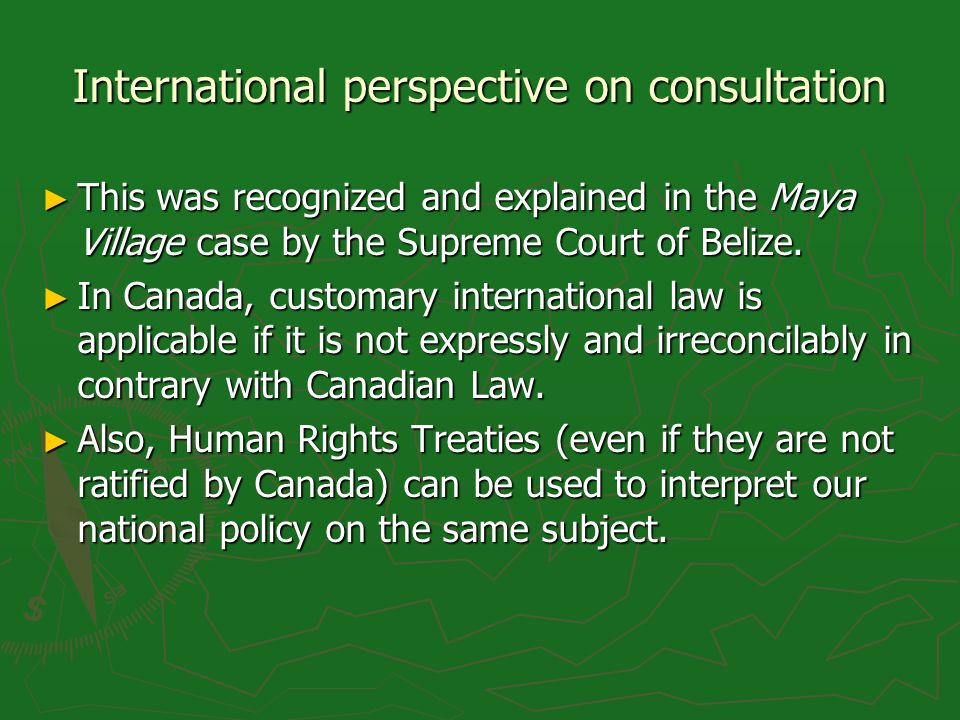 International perspective on consultation This was recognized and explained in the Maya Village case by the Supreme Court of Belize.