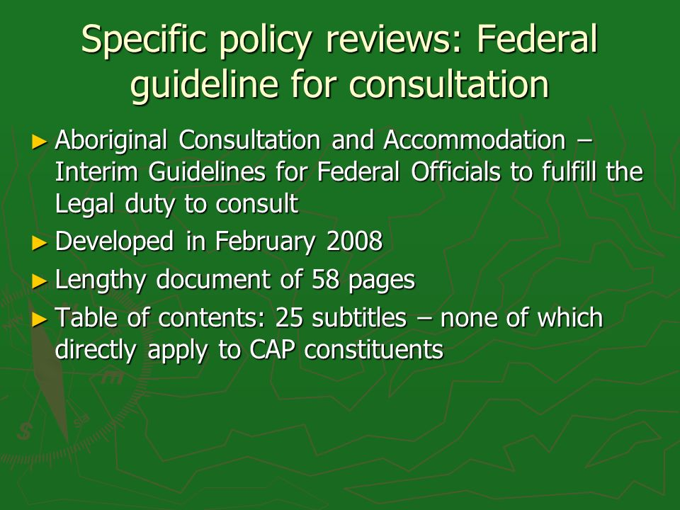 Specific policy reviews: Federal guideline for consultation Aboriginal Consultation and Accommodation – Interim Guidelines for Federal Officials to fulfill the Legal duty to consult Aboriginal Consultation and Accommodation – Interim Guidelines for Federal Officials to fulfill the Legal duty to consult Developed in February 2008 Developed in February 2008 Lengthy document of 58 pages Lengthy document of 58 pages Table of contents: 25 subtitles – none of which directly apply to CAP constituents Table of contents: 25 subtitles – none of which directly apply to CAP constituents