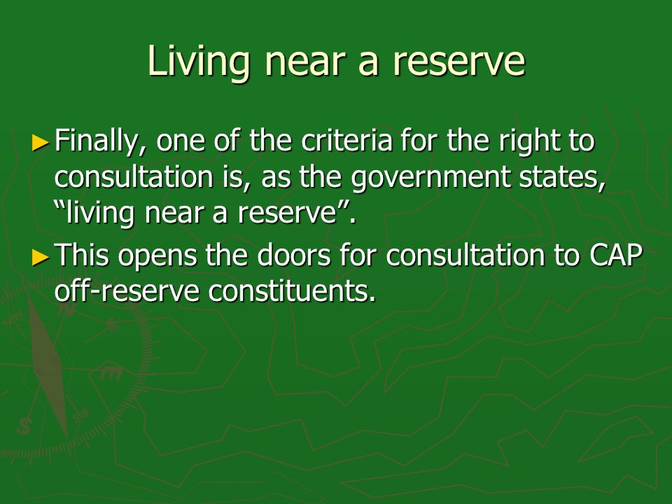 Living near a reserve Finally, one of the criteria for the right to consultation is, as the government states, living near a reserve.