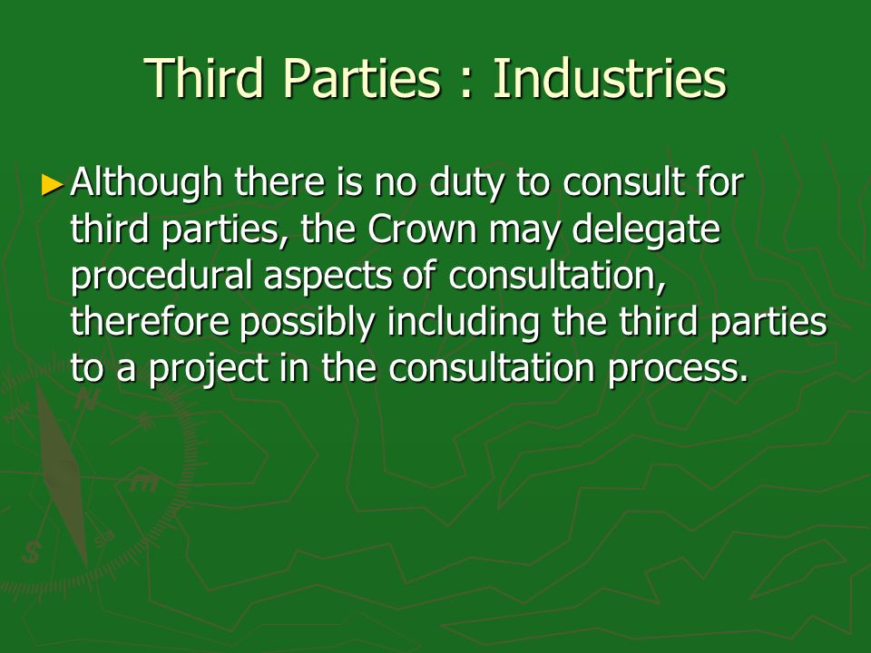 Third Parties : Industries Although there is no duty to consult for third parties, the Crown may delegate procedural aspects of consultation, therefore possibly including the third parties to a project in the consultation process.
