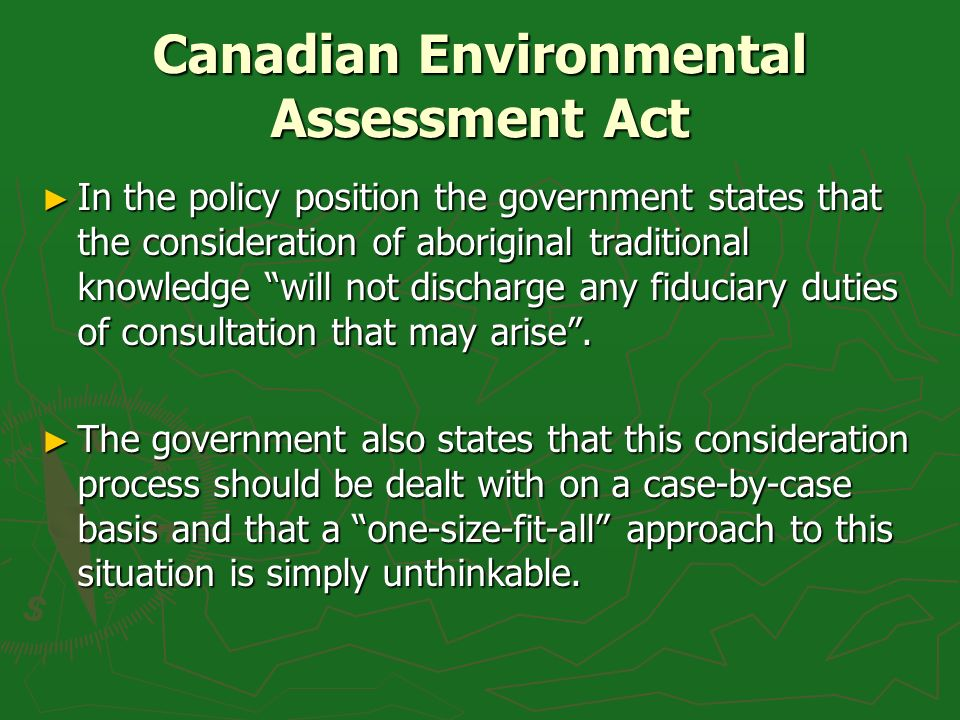 Canadian Environmental Assessment Act In the policy position the government states that the consideration of aboriginal traditional knowledge will not discharge any fiduciary duties of consultation that may arise.