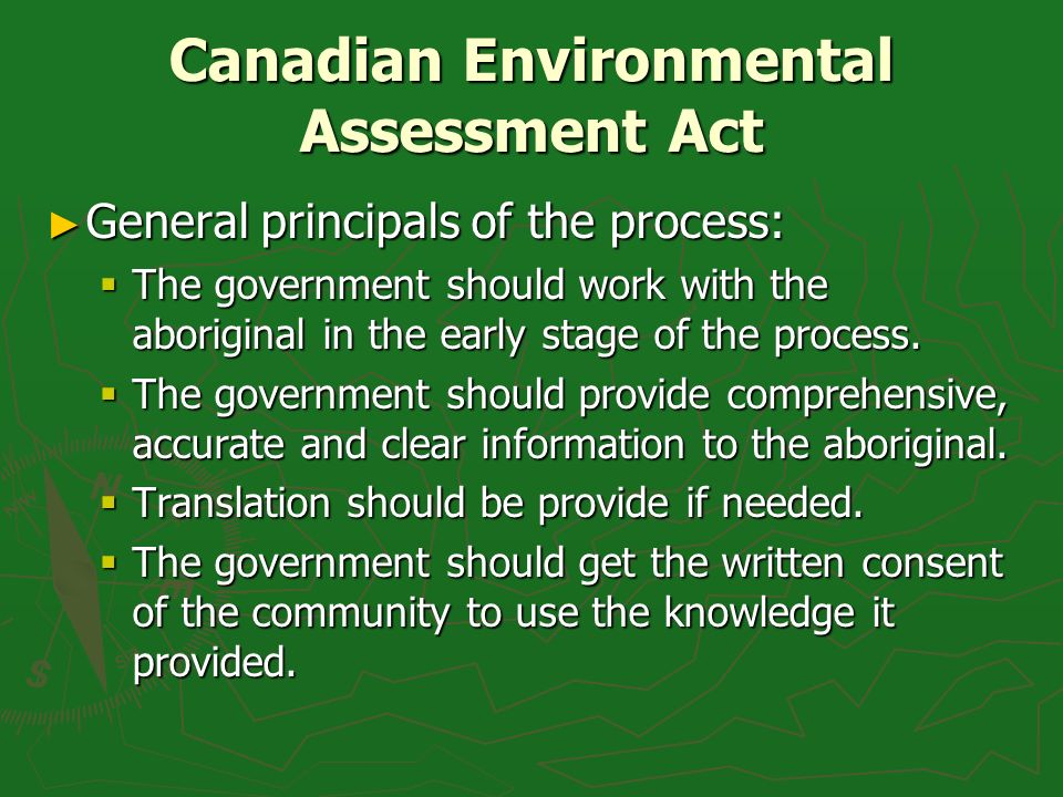 Canadian Environmental Assessment Act General principals of the process: General principals of the process: The government should work with the aboriginal in the early stage of the process.