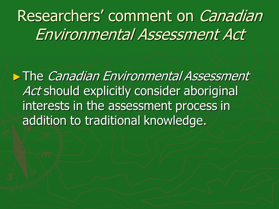 Researchers comment on Canadian Environmental Assessment Act The Canadian Environmental Assessment Act should explicitly consider aboriginal interests in the assessment process in addition to traditional knowledge.