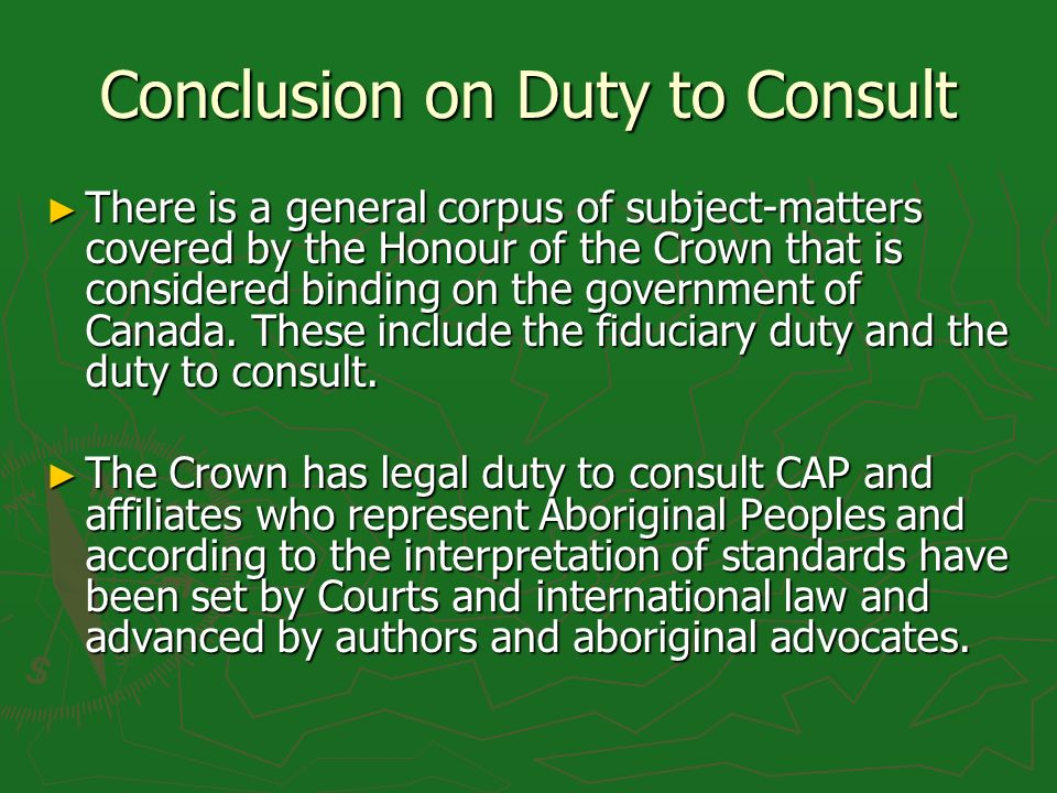 Conclusion on Duty to Consult There is a general corpus of subject-matters covered by the Honour of the Crown that is considered binding on the government of Canada.