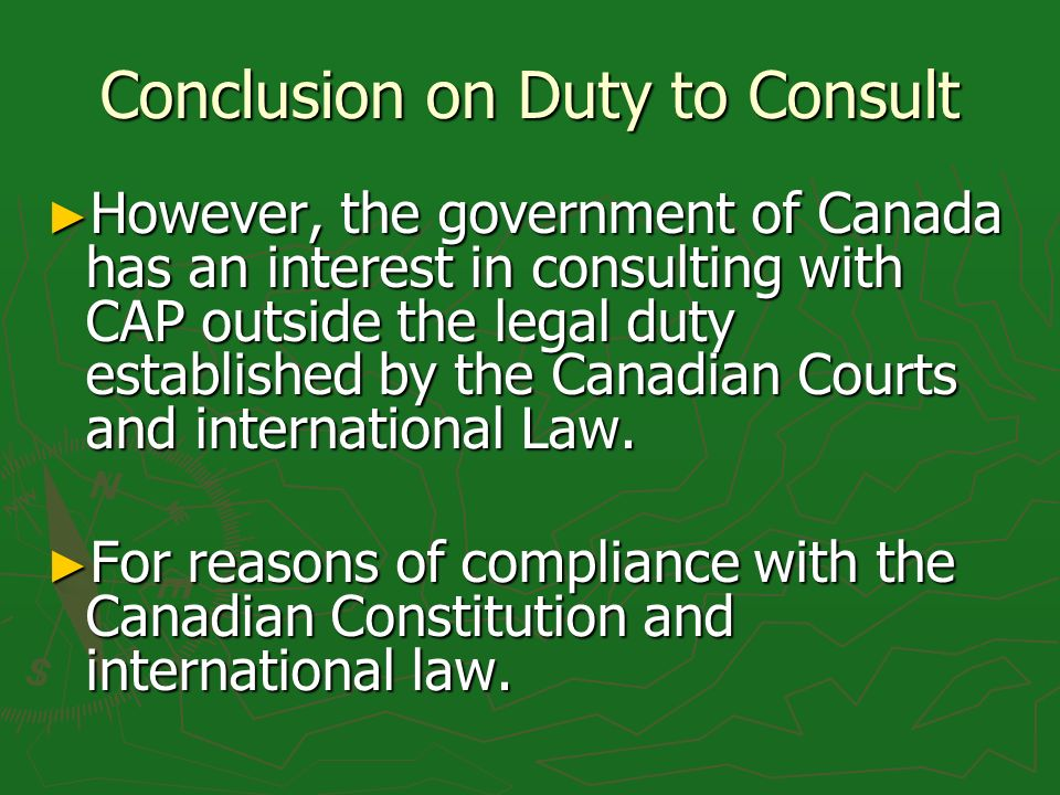 Conclusion on Duty to Consult However, the government of Canada has an interest in consulting with CAP outside the legal duty established by the Canadian Courts and international Law.