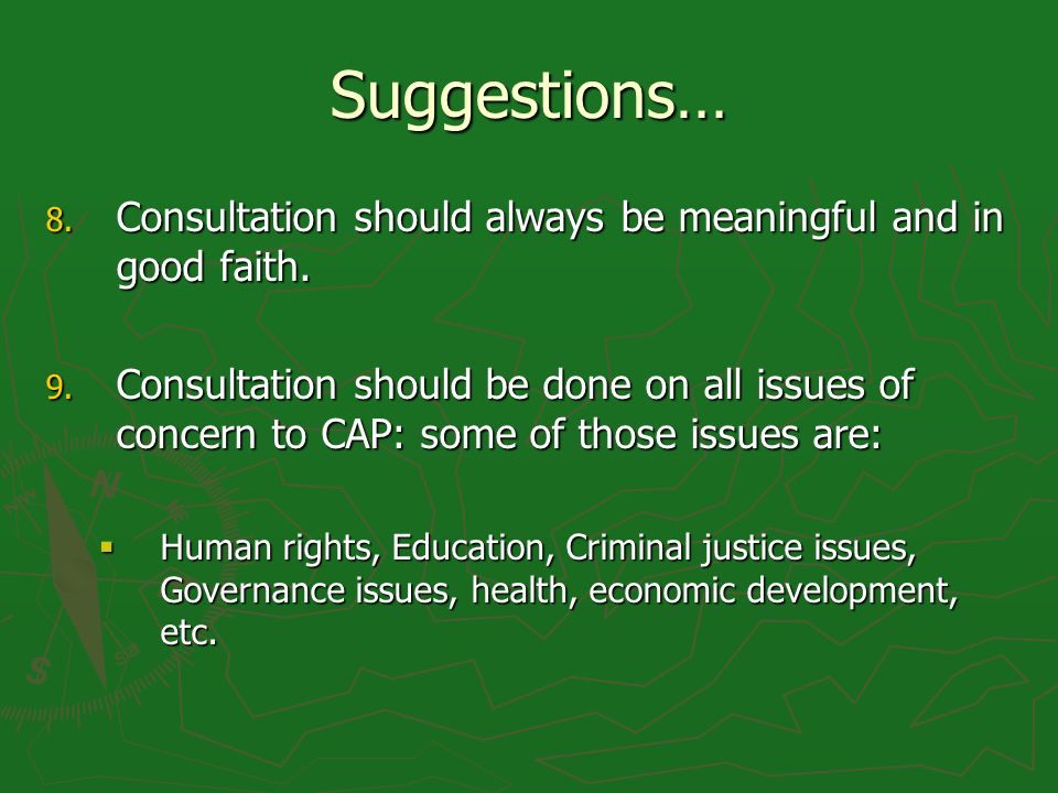 Suggestions… 8. Consultation should always be meaningful and in good faith. 9. Consultation should be done on all issues of concern to CAP: some of th