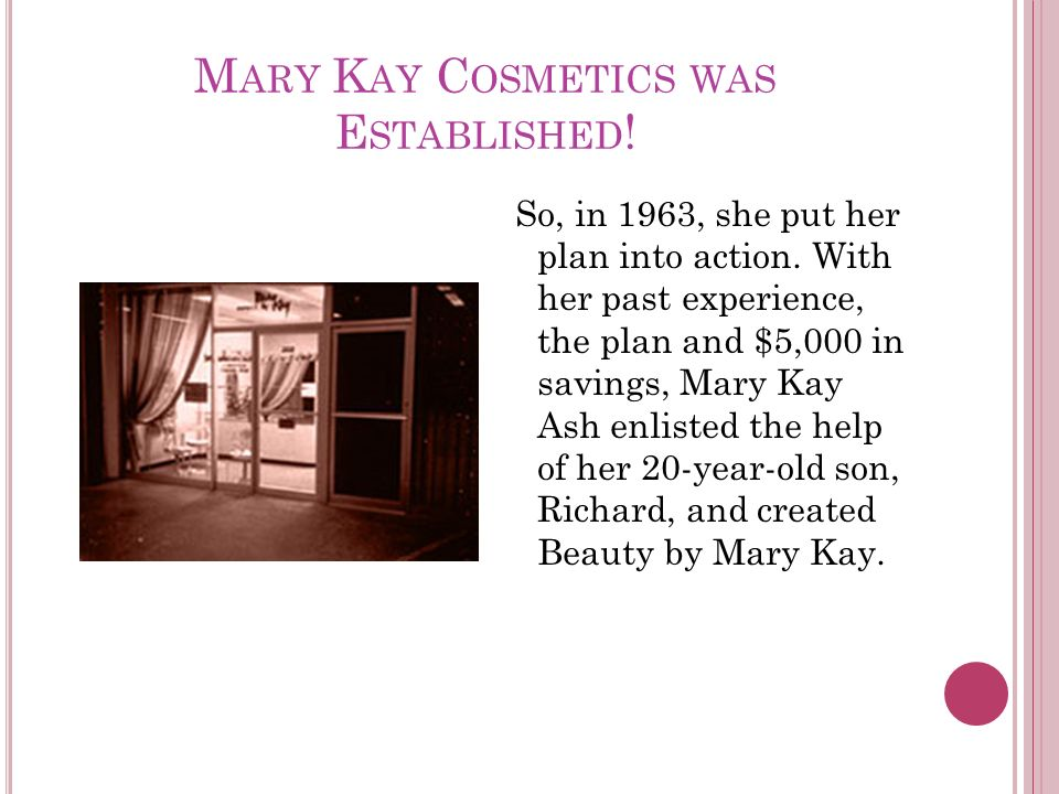 M ARY K AY C OSMETICS WAS E STABLISHED . So, in 1963, she put her plan into action.
