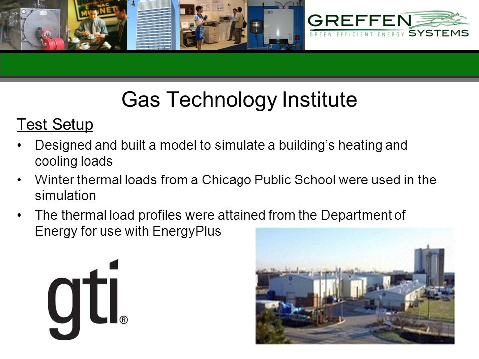 Gas Technology Institute Test Setup Designed and built a model to simulate a buildings heating and cooling loads Winter thermal loads from a Chicago P