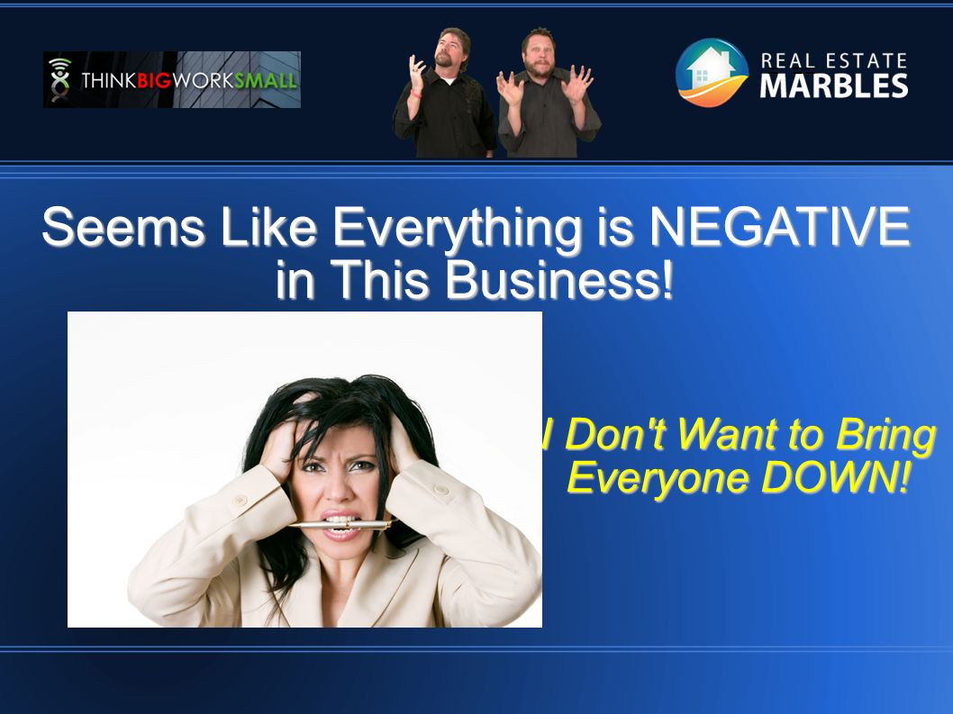 = == Seems Like Everything is NEGATIVE in This Business! I Don t Want to Bring Everyone DOWN!