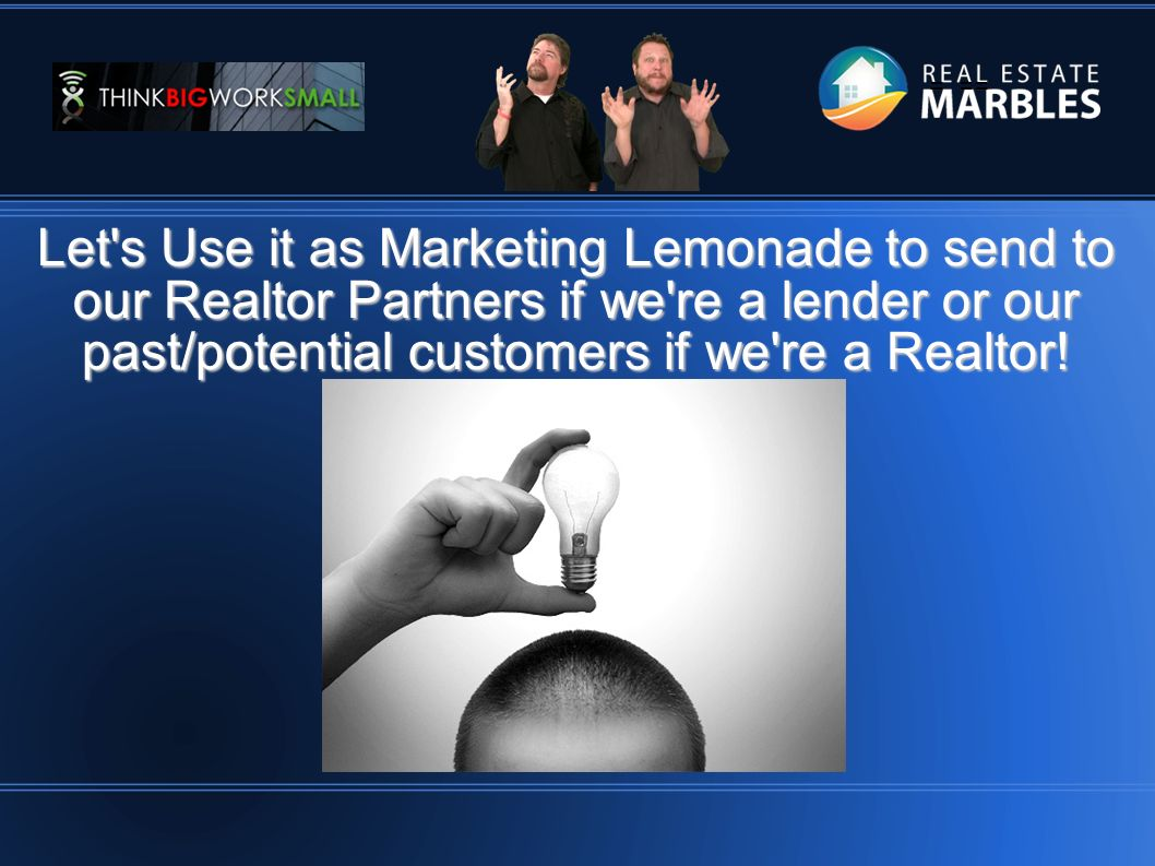 = == Let s Use it as Marketing Lemonade to send to our Realtor Partners if we re a lender or our past/potential customers if we re a Realtor!