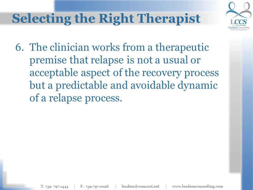 T. 732. 797.1444 | F. 732.797.0026 | leadem@comcast.net | www.leademcounseling.com Selecting the Right Therapist 6.The clinician works from a therapeu