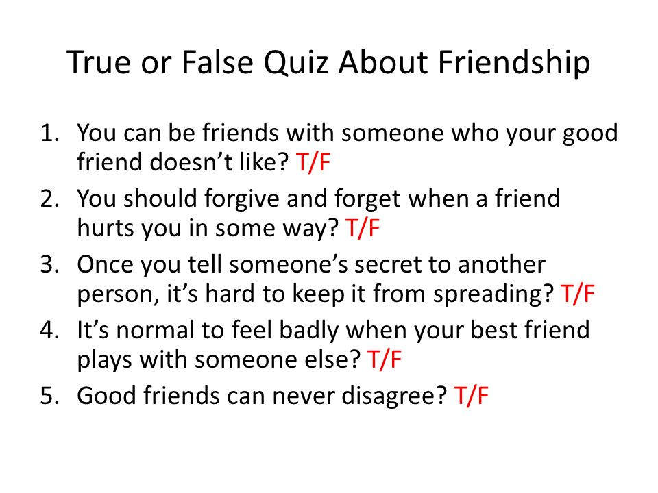 True or False Quiz About Friendship 1.You can be friends with someone who your good friend doesnt like? T/F 2.You should forgive and forget when a fri