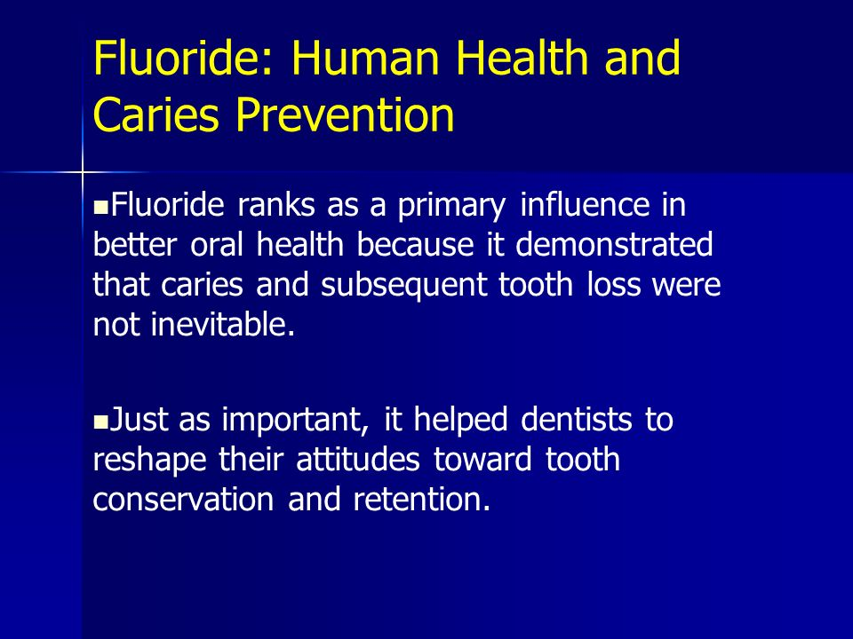 Fluoride: Human Health and Caries Prevention Fluoride ranks as a primary influence in better oral health because it demonstrated that caries and subse