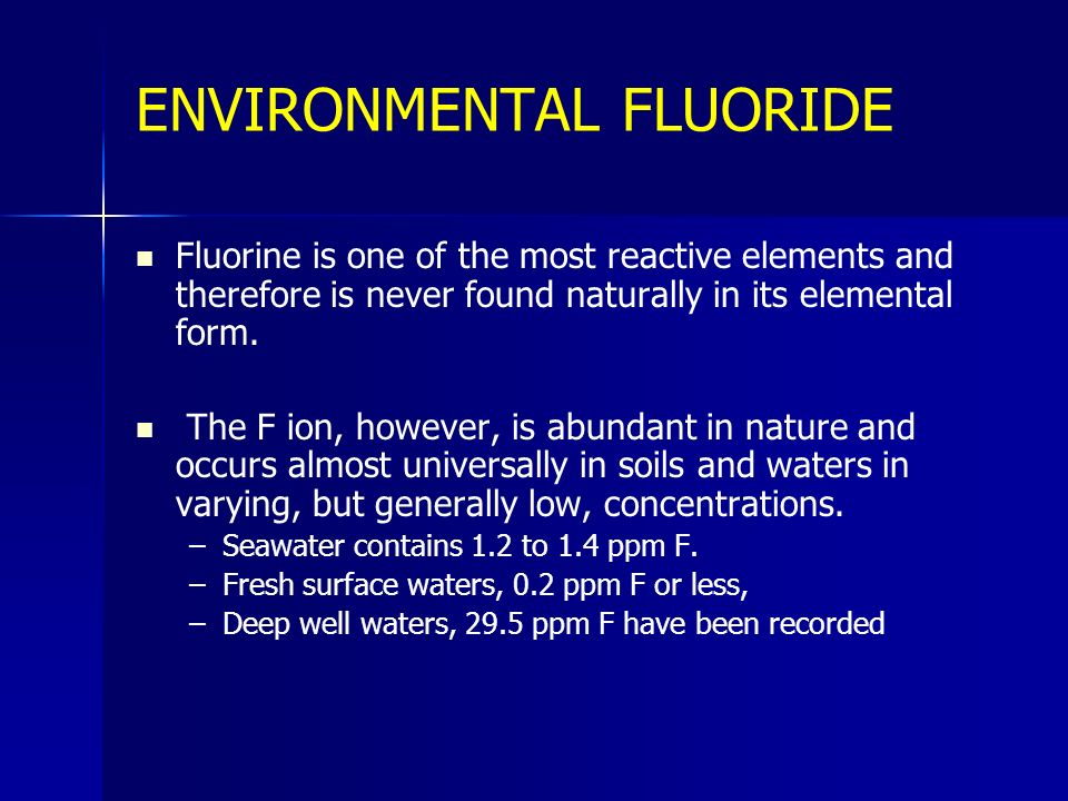 ENVIRONMENTAL FLUORIDE Fluorine is one of the most reactive elements and therefore is never found naturally in its elemental form. The F ion, however,