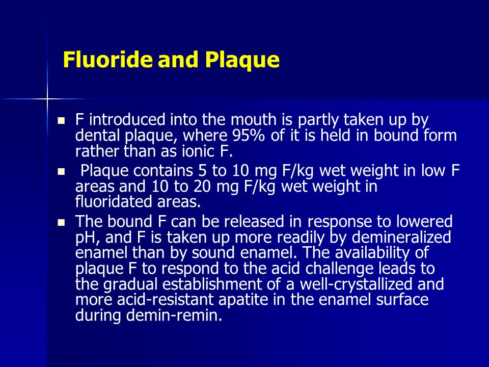 Fluoride and Plaque F introduced into the mouth is partly taken up by dental plaque, where 95% of it is held in bound form rather than as ionic F. Pla