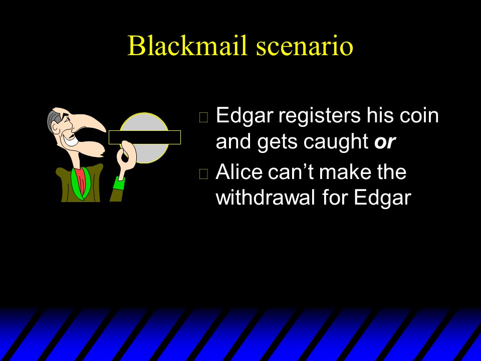 Blackmail scenario u Edgar registers his coin and gets caught or u Alice cant make the withdrawal for Edgar