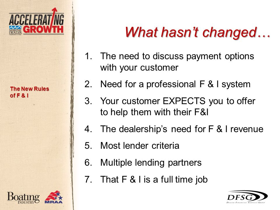 What hasnt changed… 1.The need to discuss payment options with your customer 2.Need for a professional F & I system 3.Your customer EXPECTS you to offer to help them with their F&I 4.The dealerships need for F & I revenue 5.Most lender criteria 6.Multiple lending partners 7.That F & I is a full time job The New Rules of F & I