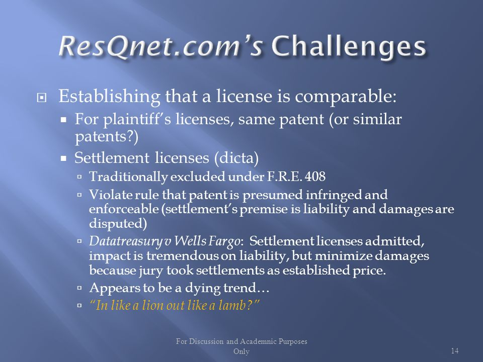 Establishing that a license is comparable: For plaintiffs licenses, same patent (or similar patents ) Settlement licenses (dicta) Traditionally excluded under F.R.E.