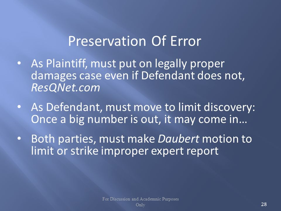 For Discussion and Academnic Purposes Only 28 Preservation Of Error As Plaintiff, must put on legally proper damages case even if Defendant does not, ResQNet.com As Defendant, must move to limit discovery: Once a big number is out, it may come in… Both parties, must make Daubert motion to limit or strike improper expert report