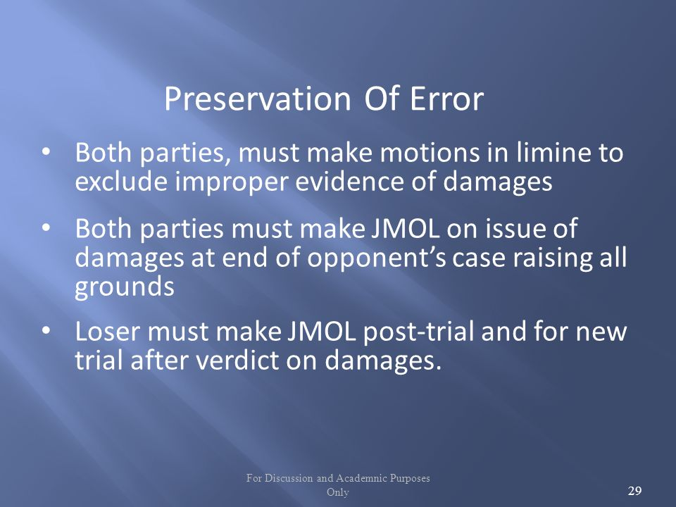 For Discussion and Academnic Purposes Only 29 Preservation Of Error Both parties, must make motions in limine to exclude improper evidence of damages Both parties must make JMOL on issue of damages at end of opponents case raising all grounds Loser must make JMOL post-trial and for new trial after verdict on damages.