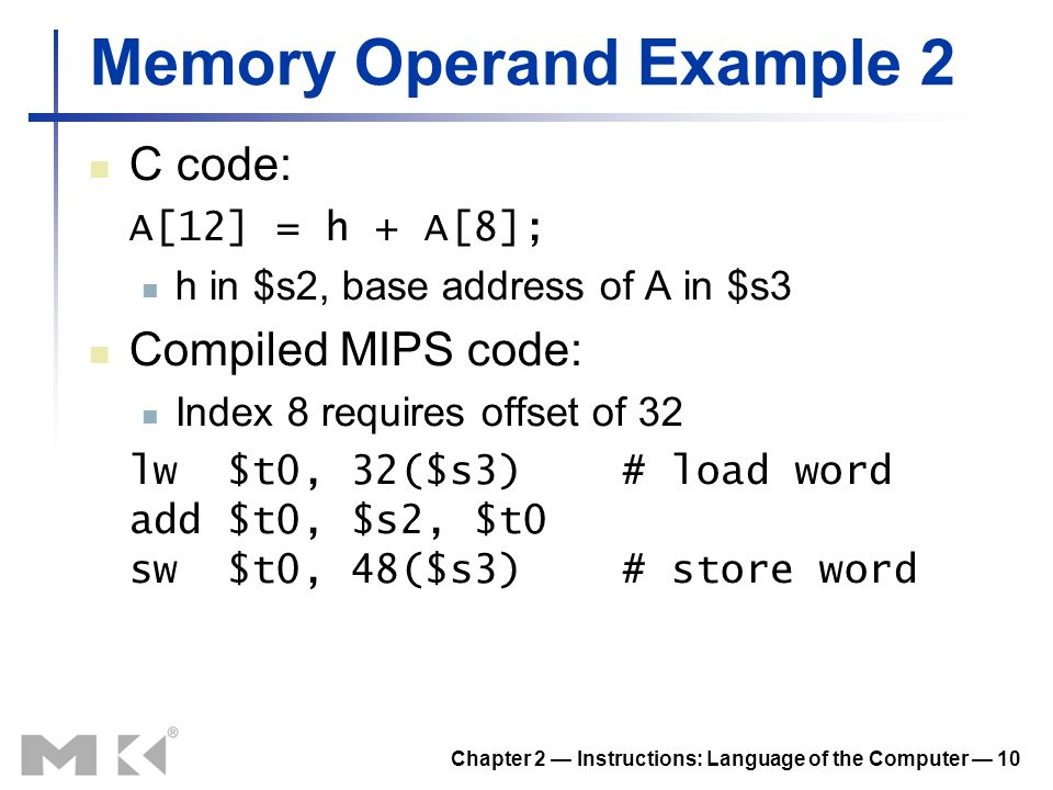 Chapter 2 Instructions: Language of the Computer 10 Memory Operand Example 2 C code: A[12] = h + A[8]; h in $s2, base address of A in $s3 Compiled MIPS code: Index 8 requires offset of 32 lw $t0, 32($s3) # load word add $t0, $s2, $t0 sw $t0, 48($s3) # store word