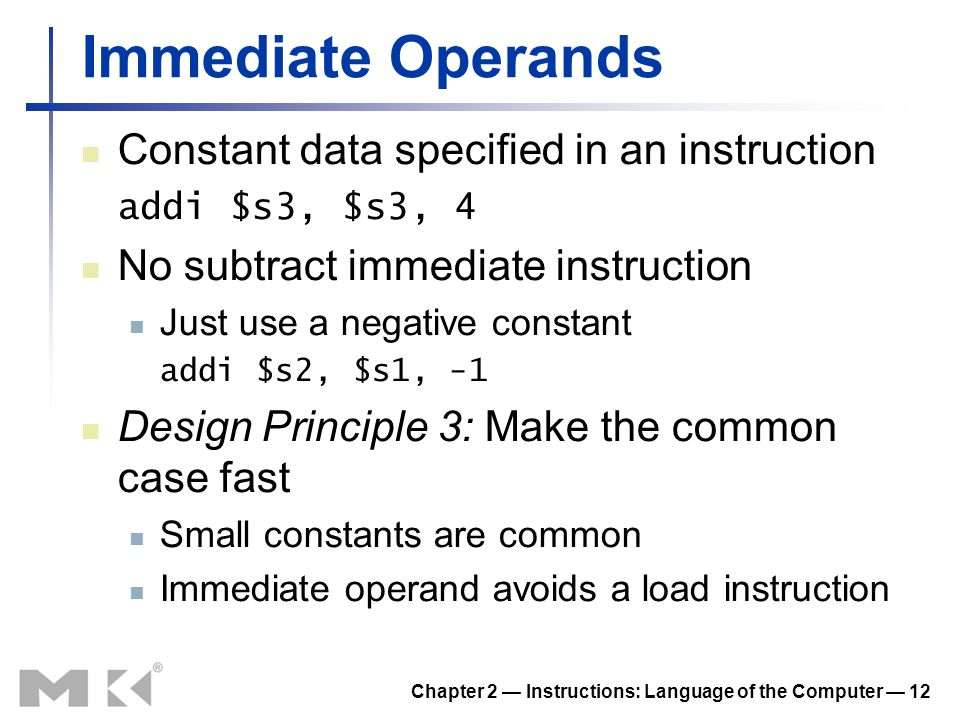 Chapter 2 Instructions: Language of the Computer 12 Immediate Operands Constant data specified in an instruction addi $s3, $s3, 4 No subtract immediate instruction Just use a negative constant addi $s2, $s1, -1 Design Principle 3: Make the common case fast Small constants are common Immediate operand avoids a load instruction