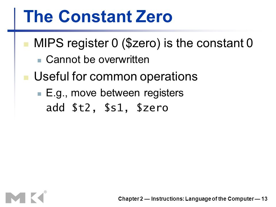 Chapter 2 Instructions: Language of the Computer 13 The Constant Zero MIPS register 0 ($zero) is the constant 0 Cannot be overwritten Useful for commo