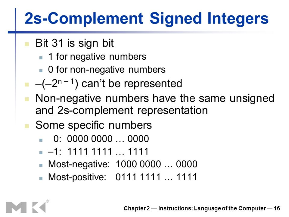 Chapter 2 Instructions: Language of the Computer 16 2s-Complement Signed Integers Bit 31 is sign bit 1 for negative numbers 0 for non-negative numbers –(–2 n – 1 ) cant be represented Non-negative numbers have the same unsigned and 2s-complement representation Some specific numbers 0:0000 0000 … 0000 –1:1111 1111 … 1111 Most-negative:1000 0000 … 0000 Most-positive:0111 1111 … 1111