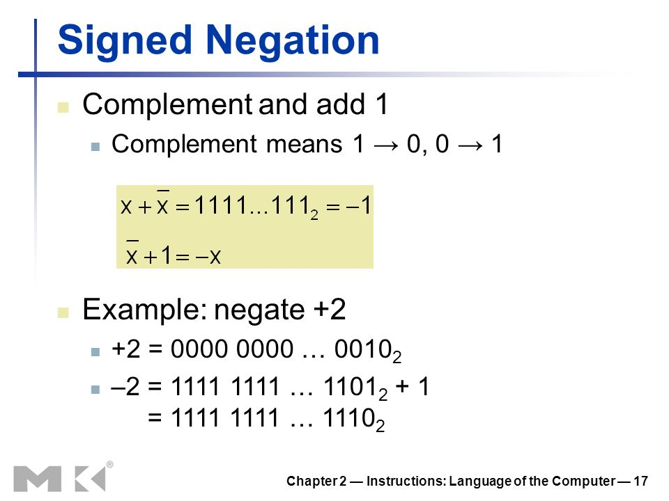Chapter 2 Instructions: Language of the Computer 17 Signed Negation Complement and add 1 Complement means 1 0, 0 1 Example: negate +2 +2 = 0000 0000 …