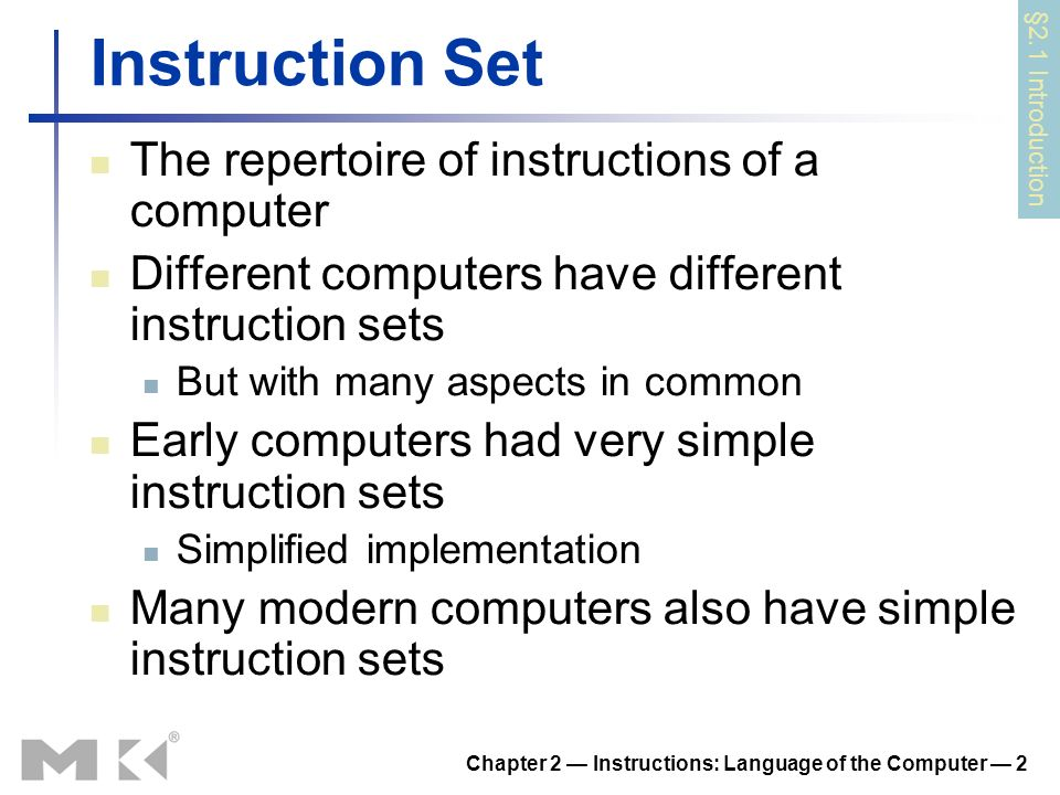 Chapter 2 Instructions: Language of the Computer 2 Instruction Set The repertoire of instructions of a computer Different computers have different instruction sets But with many aspects in common Early computers had very simple instruction sets Simplified implementation Many modern computers also have simple instruction sets §2.1 Introduction