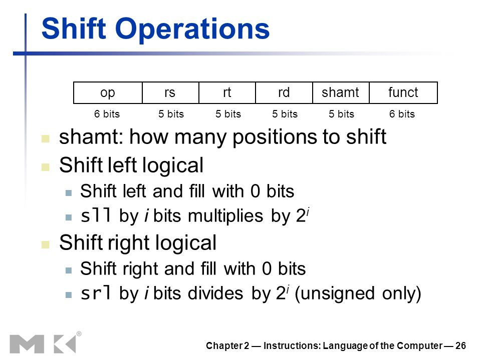 Chapter 2 Instructions: Language of the Computer 26 Shift Operations shamt: how many positions to shift Shift left logical Shift left and fill with 0