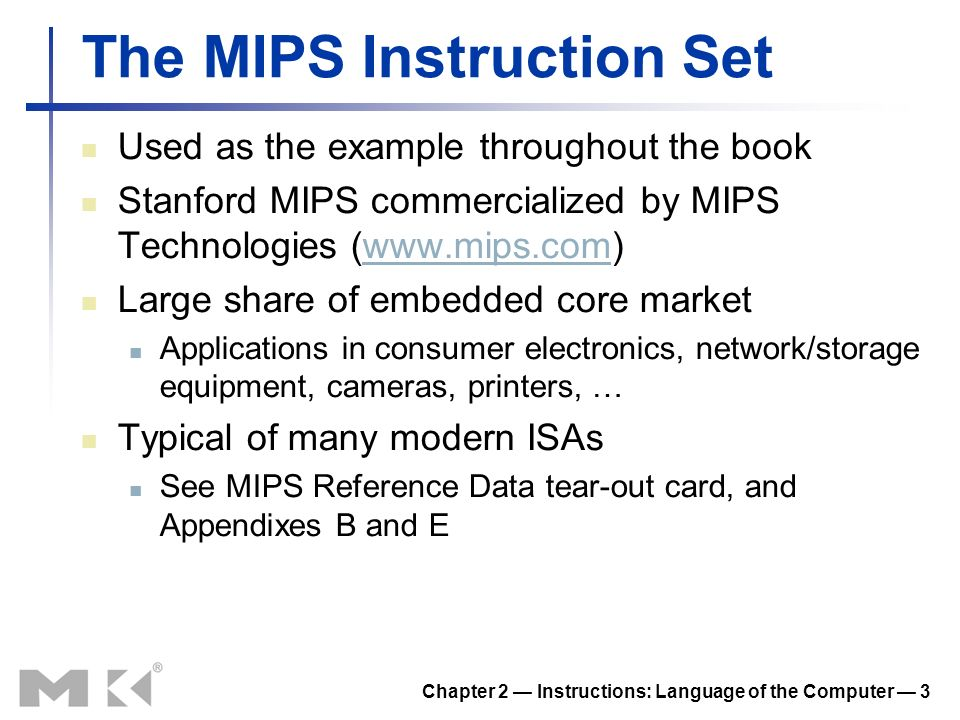 Chapter 2 Instructions: Language of the Computer 3 The MIPS Instruction Set Used as the example throughout the book Stanford MIPS commercialized by MIPS Technologies (www.mips.com)www.mips.com Large share of embedded core market Applications in consumer electronics, network/storage equipment, cameras, printers, … Typical of many modern ISAs See MIPS Reference Data tear-out card, and Appendixes B and E