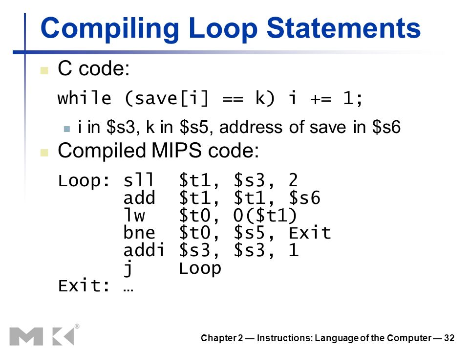 Chapter 2 Instructions: Language of the Computer 32 Compiling Loop Statements C code: while (save[i] == k) i += 1; i in $s3, k in $s5, address of save in $s6 Compiled MIPS code: Loop: sll $t1, $s3, 2 add $t1, $t1, $s6 lw $t0, 0($t1) bne $t0, $s5, Exit addi $s3, $s3, 1 j Loop Exit: …