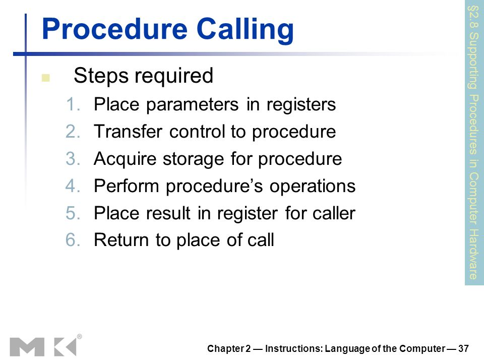 Chapter 2 Instructions: Language of the Computer 37 Procedure Calling Steps required 1.Place parameters in registers 2.Transfer control to procedure 3