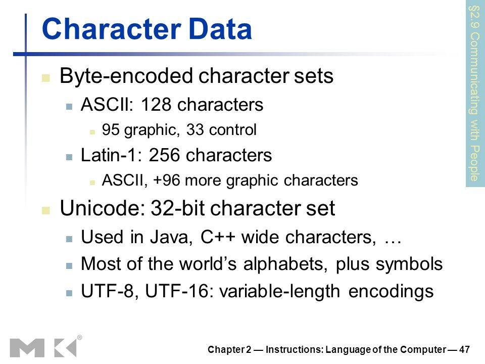 Chapter 2 Instructions: Language of the Computer 47 Character Data Byte-encoded character sets ASCII: 128 characters 95 graphic, 33 control Latin-1: 2