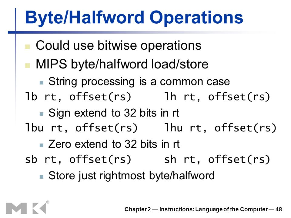 Chapter 2 Instructions: Language of the Computer 48 Byte/Halfword Operations Could use bitwise operations MIPS byte/halfword load/store String process