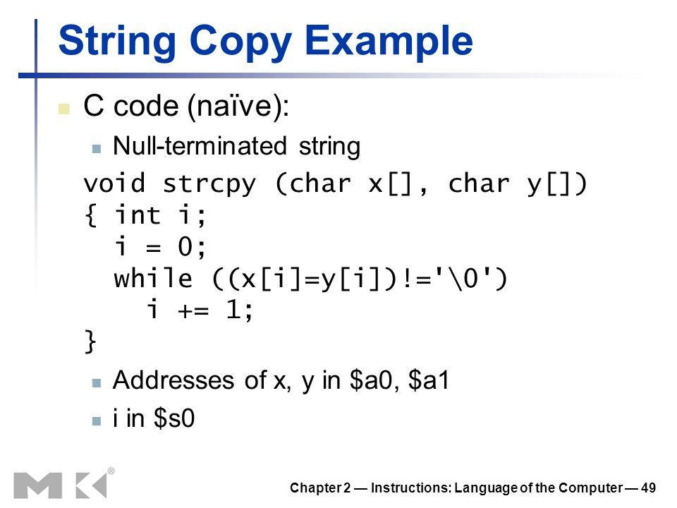 Chapter 2 Instructions: Language of the Computer 49 String Copy Example C code (naïve): Null-terminated string void strcpy (char x[], char y[]) { int