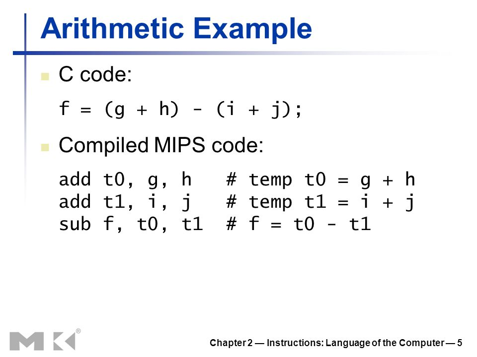 Chapter 2 Instructions: Language of the Computer 5 Arithmetic Example C code: f = (g + h) - (i + j); Compiled MIPS code: add t0, g, h # temp t0 = g + h add t1, i, j # temp t1 = i + j sub f, t0, t1 # f = t0 - t1