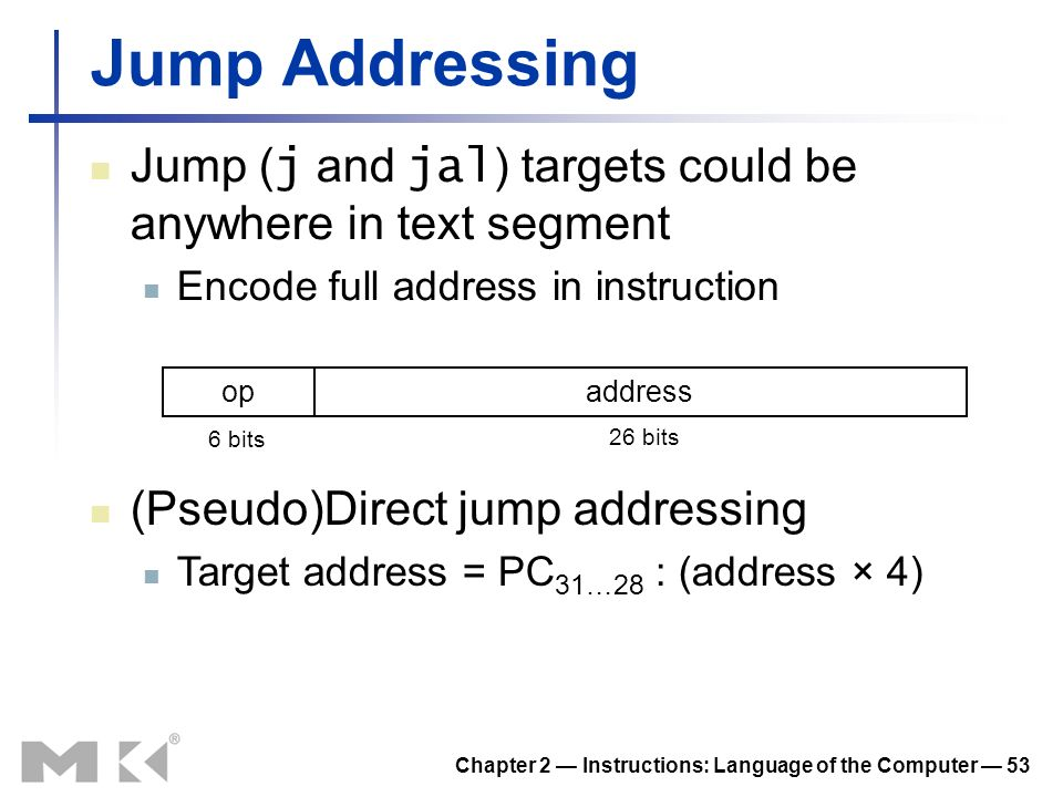 Chapter 2 Instructions: Language of the Computer 53 Jump Addressing Jump ( j and jal ) targets could be anywhere in text segment Encode full address in instruction opaddress 6 bits 26 bits (Pseudo)Direct jump addressing Target address = PC 31…28 : (address × 4)