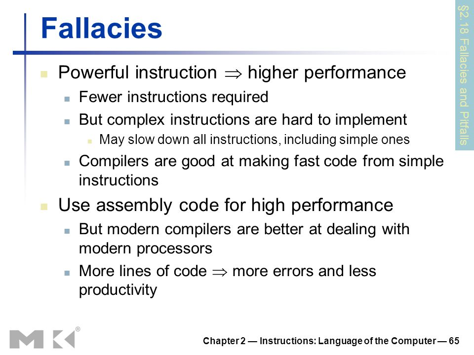 Chapter 2 Instructions: Language of the Computer 65 Fallacies Powerful instruction higher performance Fewer instructions required But complex instructions are hard to implement May slow down all instructions, including simple ones Compilers are good at making fast code from simple instructions Use assembly code for high performance But modern compilers are better at dealing with modern processors More lines of code more errors and less productivity §2.18 Fallacies and Pitfalls