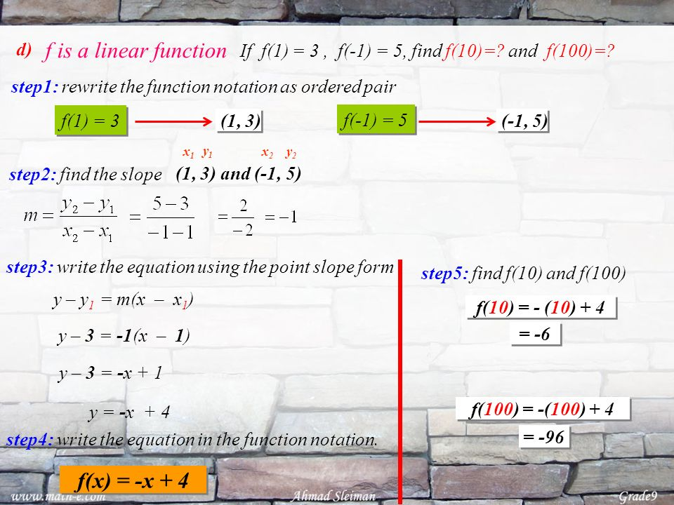 d) If f(1) = 3, f(-1) = 5, find f(10)=? and f(100)=? step1: rewrite the function notation as ordered pair (1, 3) f(1) = 3 (-1, 5) f(-1) = 5 step2: fin