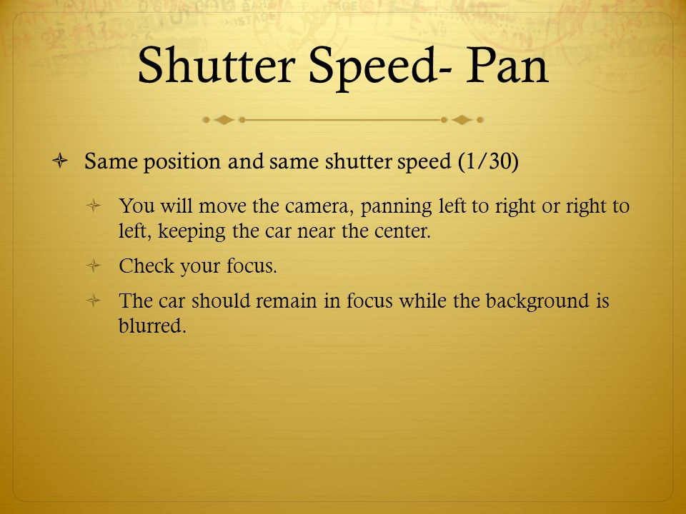 Shutter Speed- Pan Same position and same shutter speed (1/30) You will move the camera, panning left to right or right to left, keeping the car near